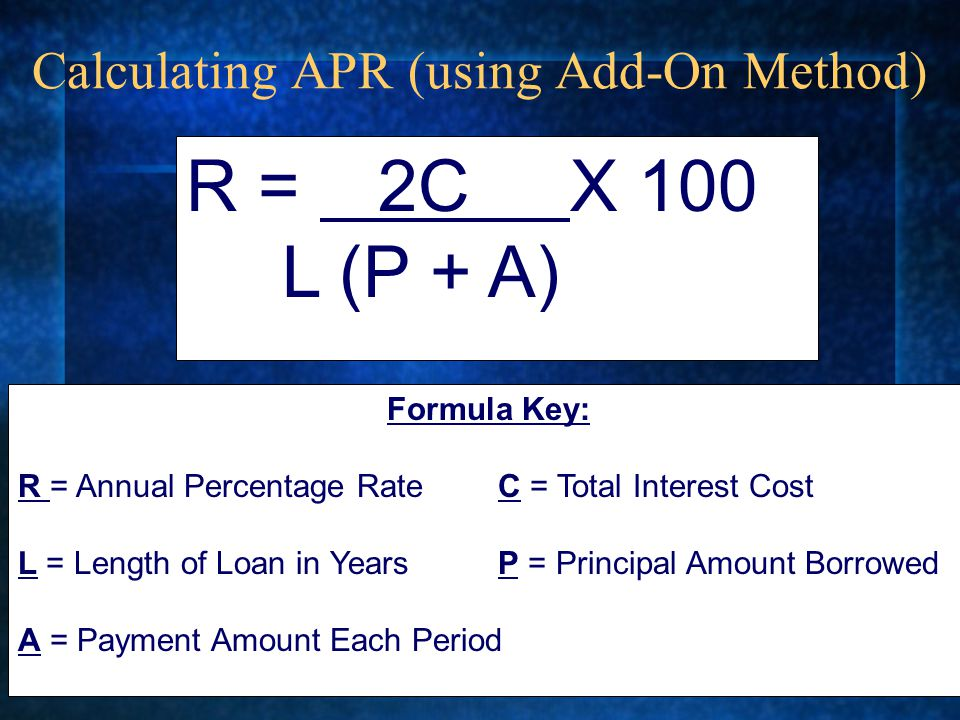 Calculating APR (using Add-On Method) R = 2C X 100 L (P + A) Formula Key: R = Annual Percentage RateC = Total Interest Cost L = Length of Loan in YearsP = Principal Amount Borrowed A = Payment Amount Each Period