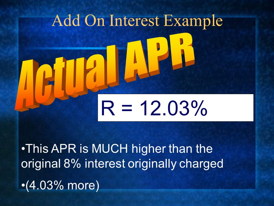 Add On Interest Example R = 12.03% This APR is MUCH higher than the original 8% interest originally charged (4.03% more)