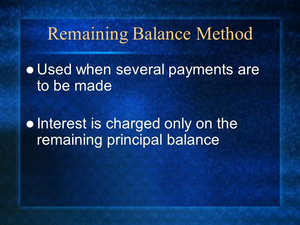 Remaining Balance Method Used when several payments are to be made Interest is charged only on the remaining principal balance
