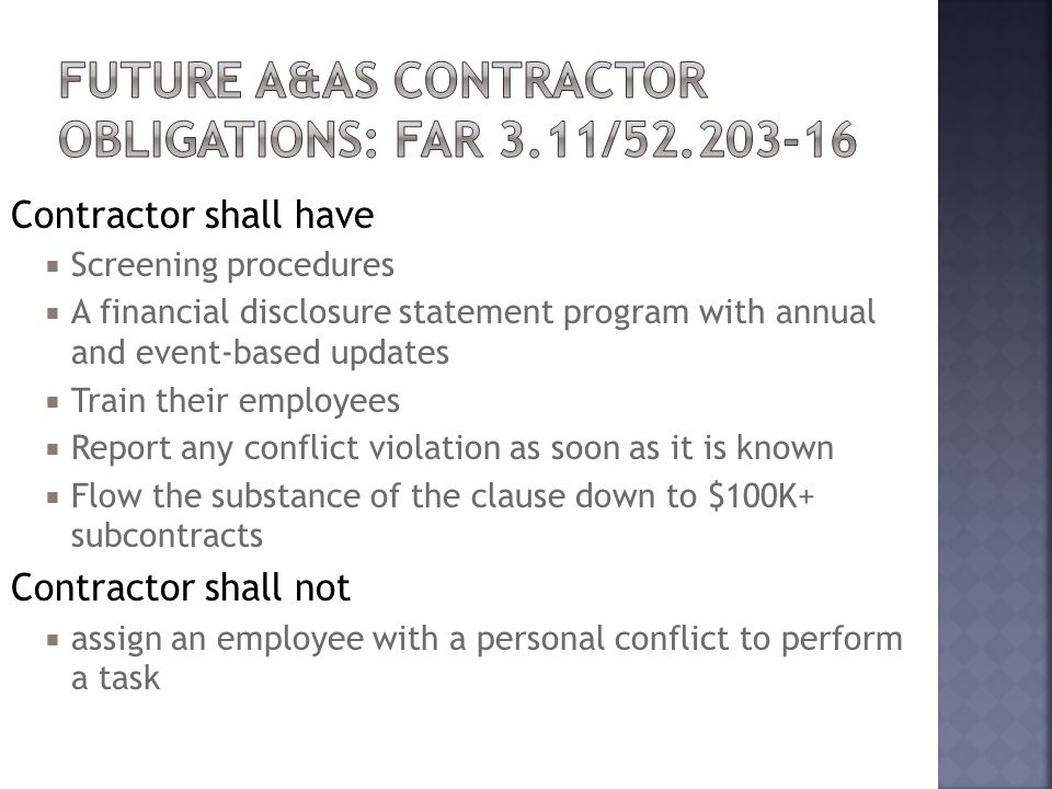 Contractor shall have  Screening procedures  A financial disclosure statement program with annual and event-based updates  Train their employees  Report any conflict violation as soon as it is known  Flow the substance of the clause down to $100K+ subcontracts Contractor shall not  assign an employee with a personal conflict to perform a task