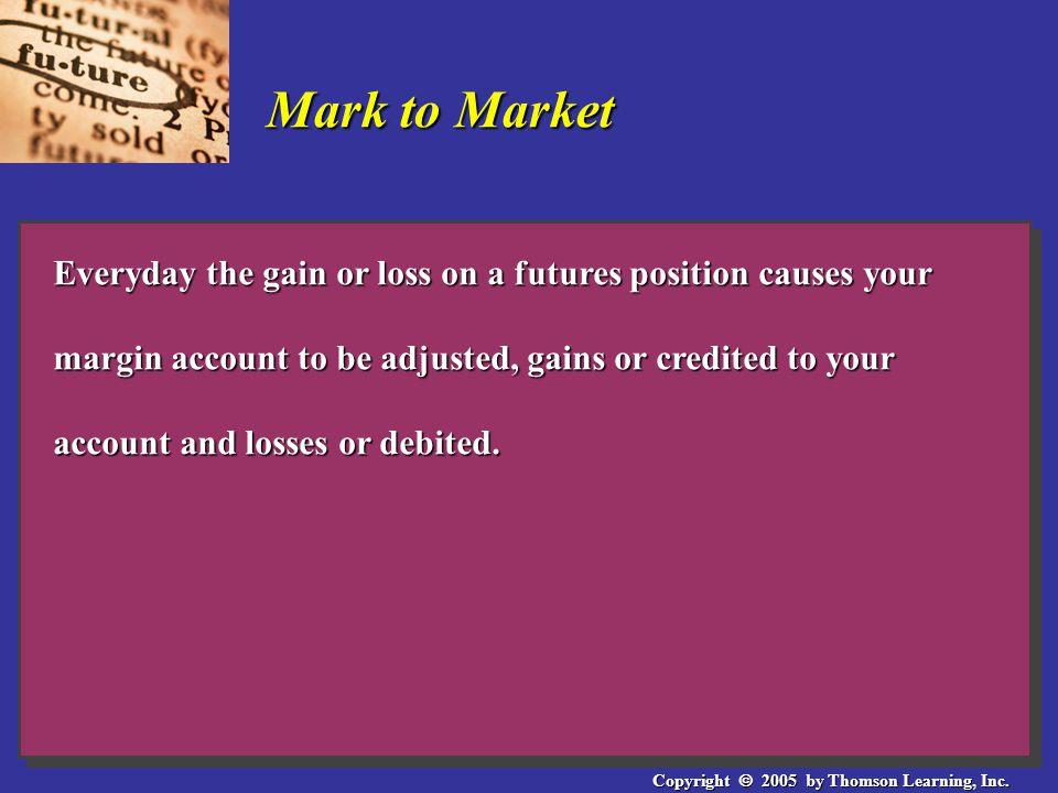 Copyright  2005 by Thomson Learning, Inc. Mark to Market Everyday the gain or loss on a futures position causes your margin account to be adjusted, g