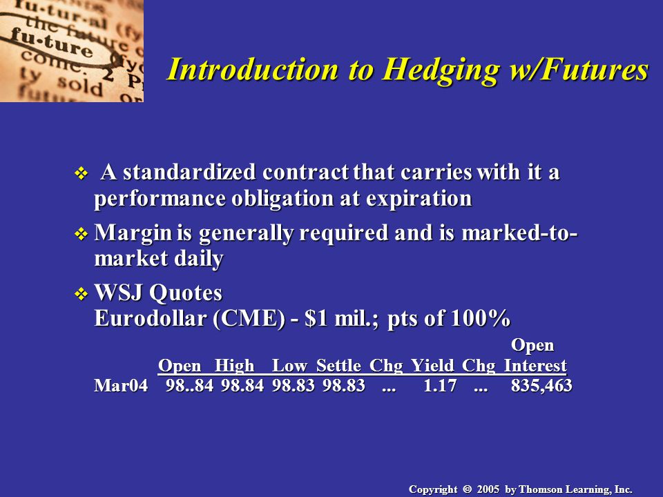 Copyright  2005 by Thomson Learning, Inc. Introduction to Hedging w/Futures v A standardized contract that carries with it a performance obligation a