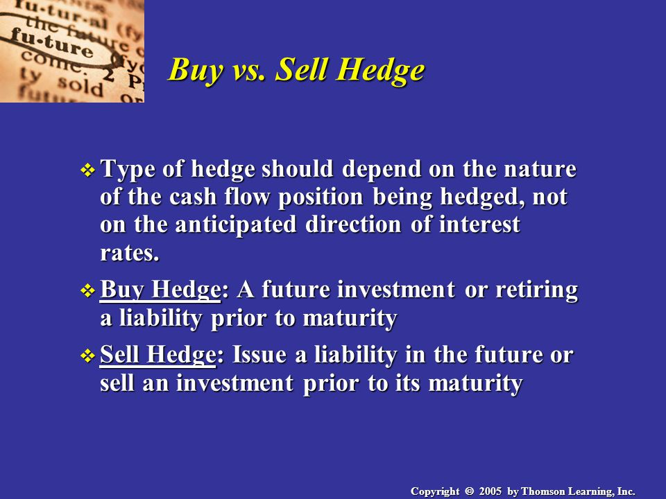 Copyright  2005 by Thomson Learning, Inc. Buy vs. Sell Hedge v Type of hedge should depend on the nature of the cash flow position being hedged, not