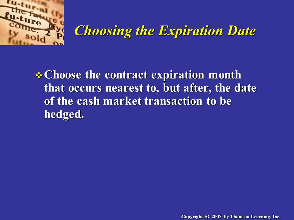 Copyright  2005 by Thomson Learning, Inc. Choosing the Expiration Date v Choose the contract expiration month that occurs nearest to, but after, the