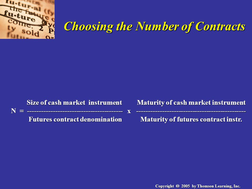 Copyright  2005 by Thomson Learning, Inc. Choosing the Number of Contracts Size of cash market instrument Maturity of cash market instrument N = ----