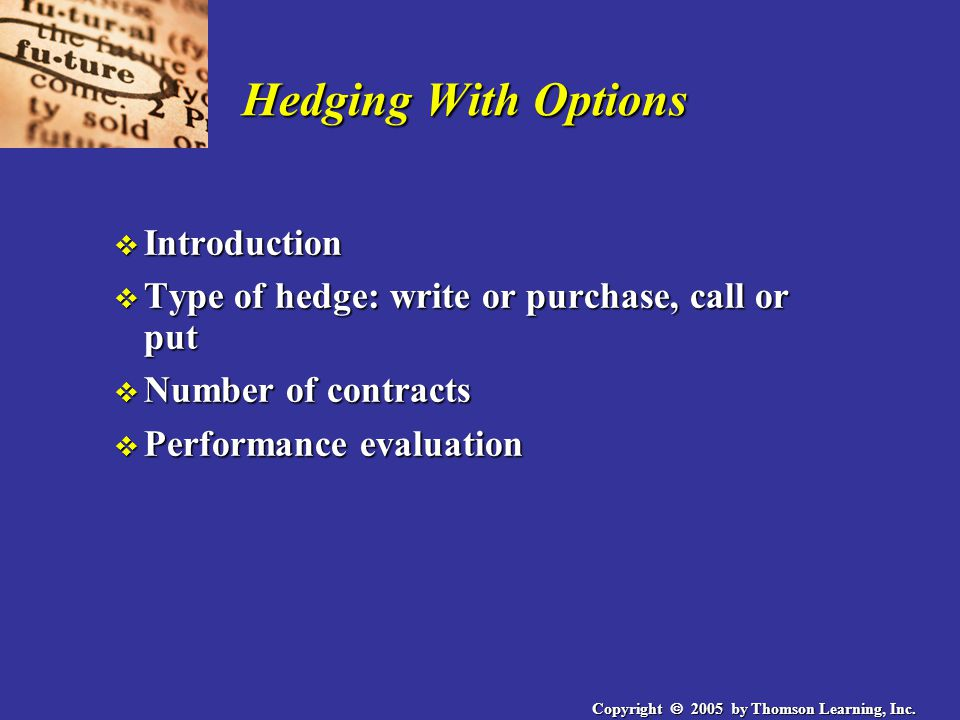 Copyright  2005 by Thomson Learning, Inc. Hedging With Options v Introduction v Type of hedge: write or purchase, call or put v Number of contracts v