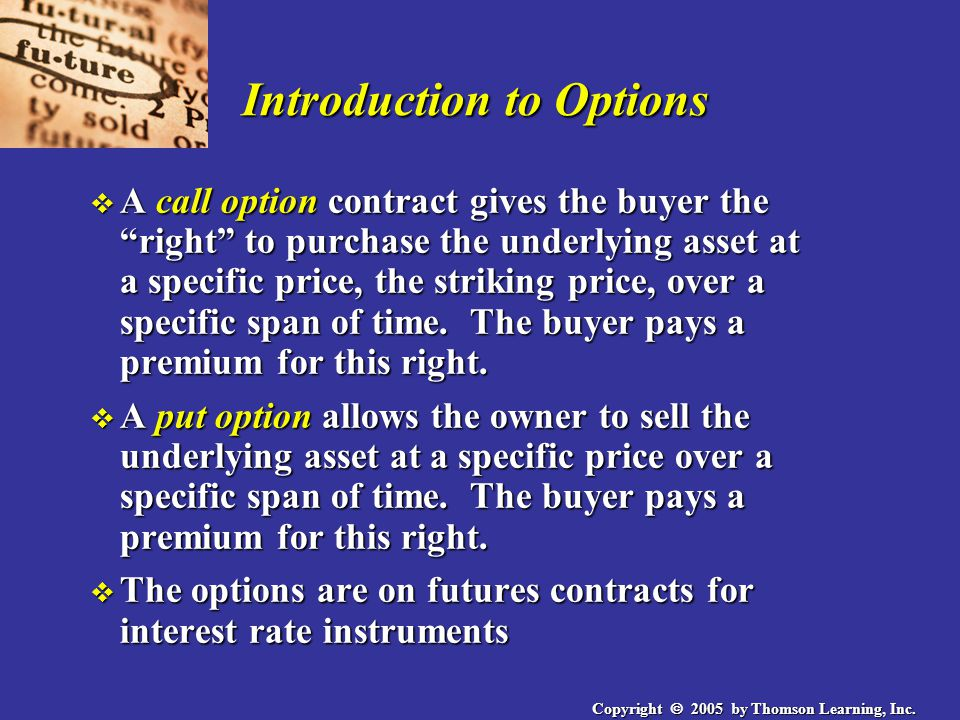 "Copyright  2005 by Thomson Learning, Inc. Introduction to Options v A call option contract gives the buyer the ""right"" to purchase the underlying ass"