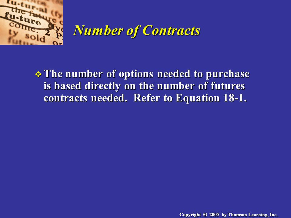 Copyright  2005 by Thomson Learning, Inc. Number of Contracts v The number of options needed to purchase is based directly on the number of futures c