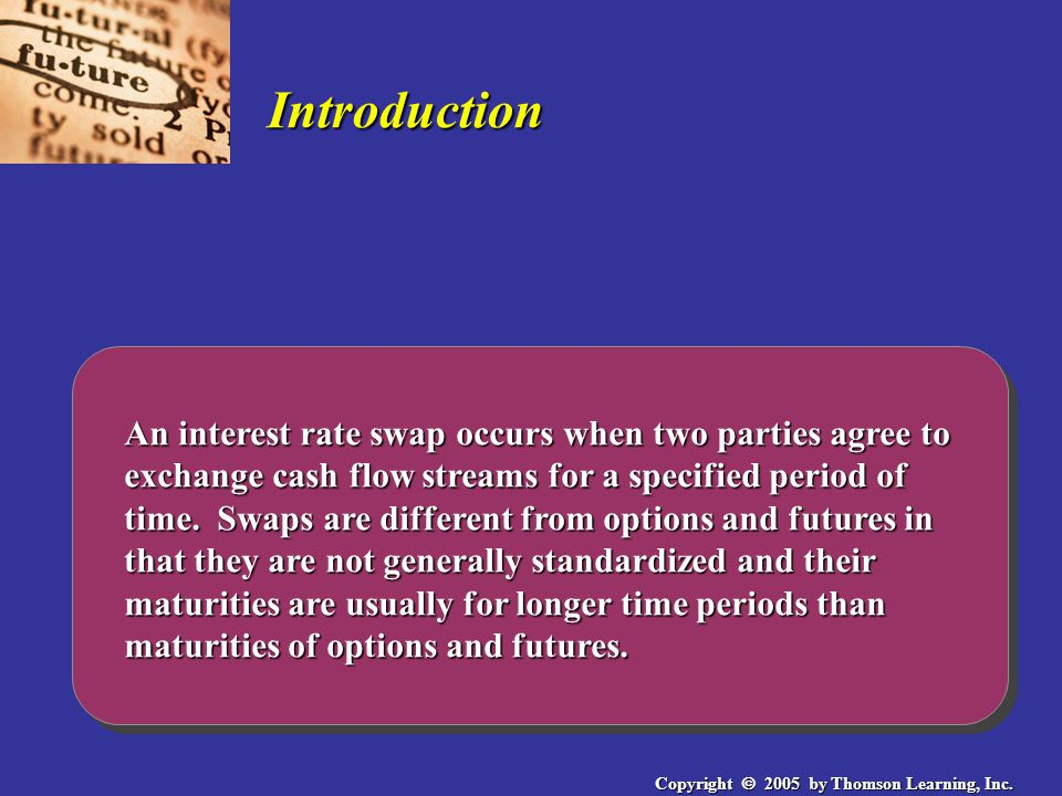 Copyright  2005 by Thomson Learning, Inc. Introduction An interest rate swap occurs when two parties agree to exchange cash flow streams for a specif