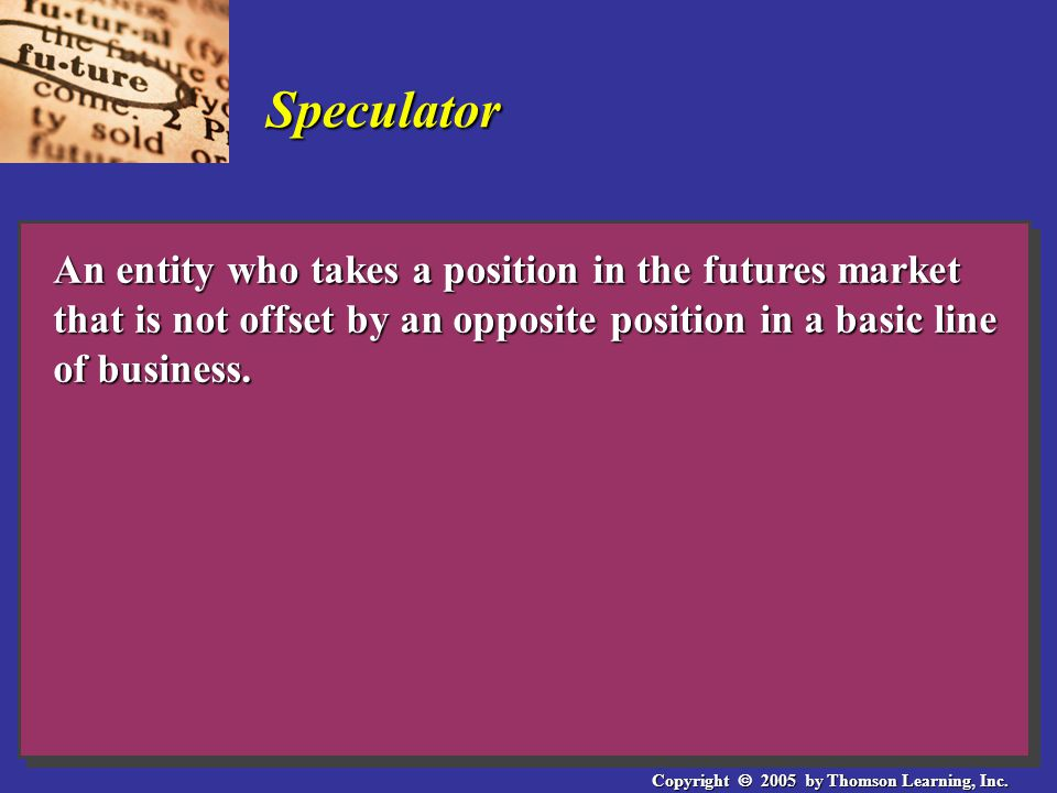 Copyright  2005 by Thomson Learning, Inc. Speculator An entity who takes a position in the futures market that is not offset by an opposite position