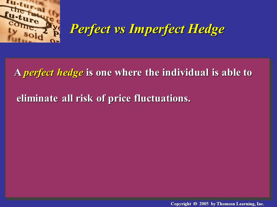 Copyright  2005 by Thomson Learning, Inc. Perfect vs Imperfect Hedge A perfect hedge is one where the individual is able to eliminate all risk of pri