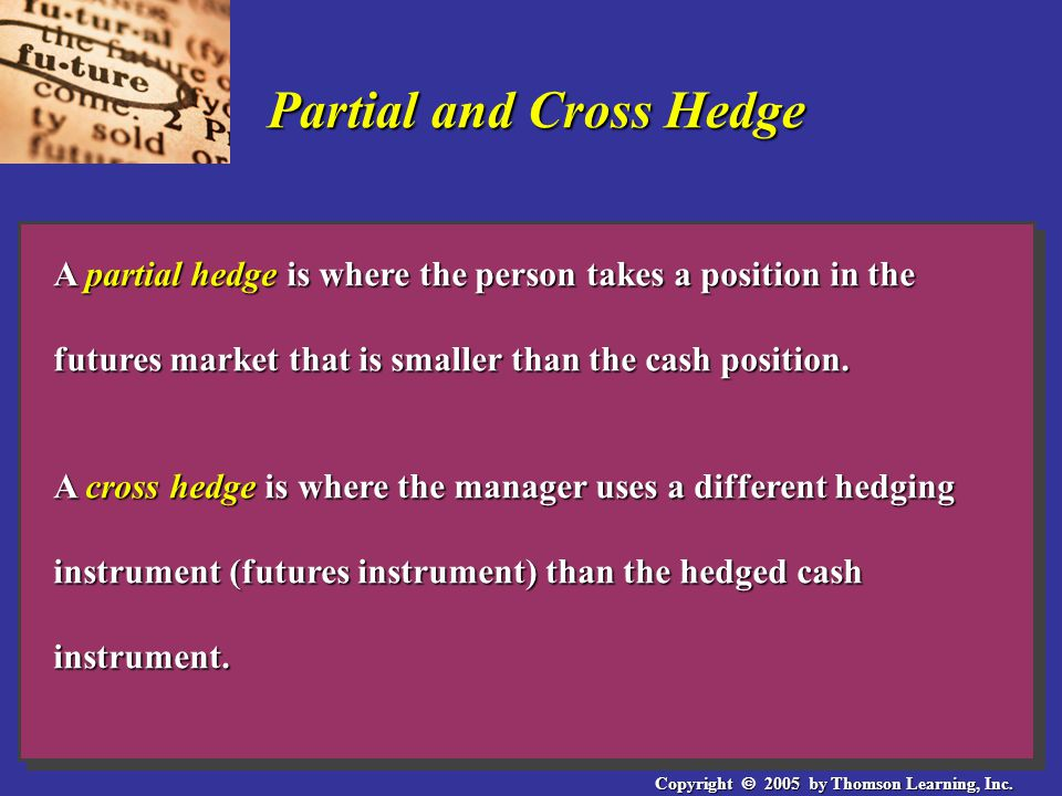 Copyright  2005 by Thomson Learning, Inc. Partial and Cross Hedge A partial hedge is where the person takes a position in the futures market that is
