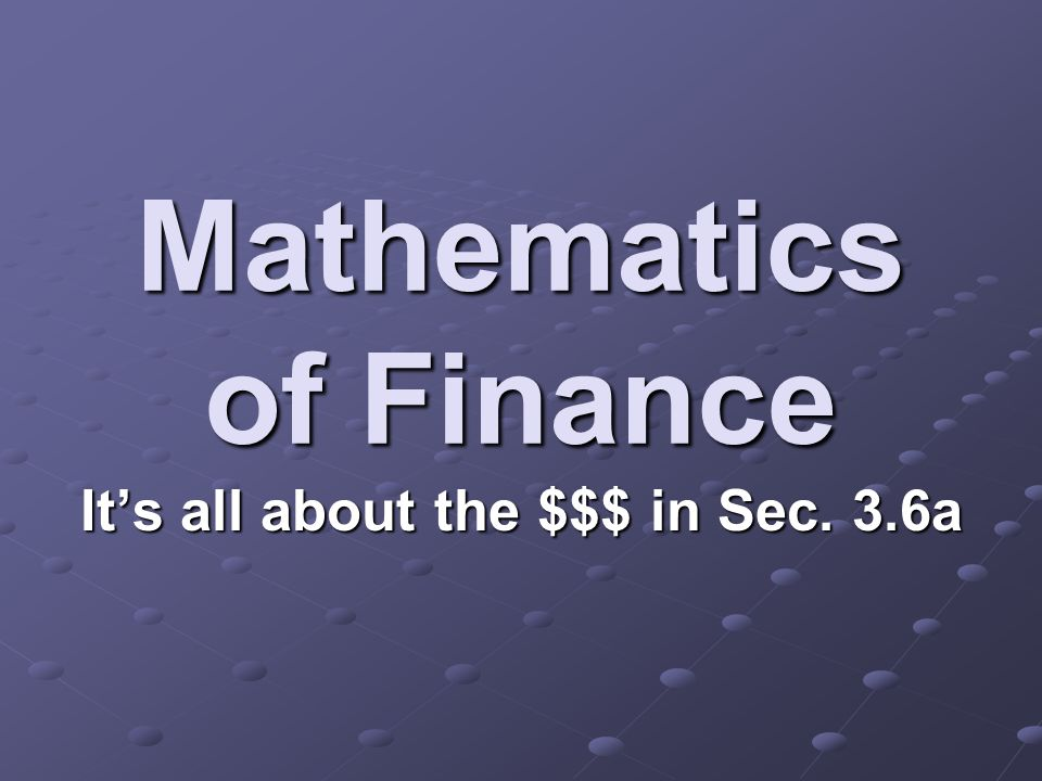 Mathematics of Finance It's all about the $$$ in Sec. 3.6a