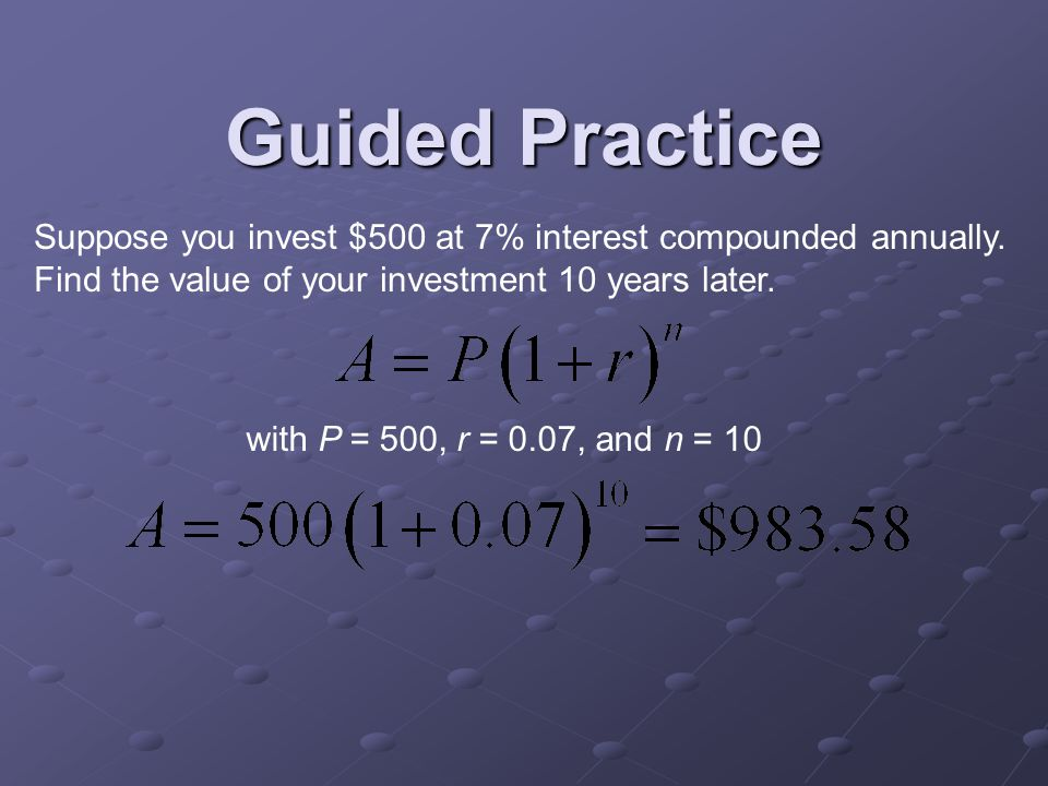 Guided Practice Suppose you invest $500 at 7% interest compounded annually.