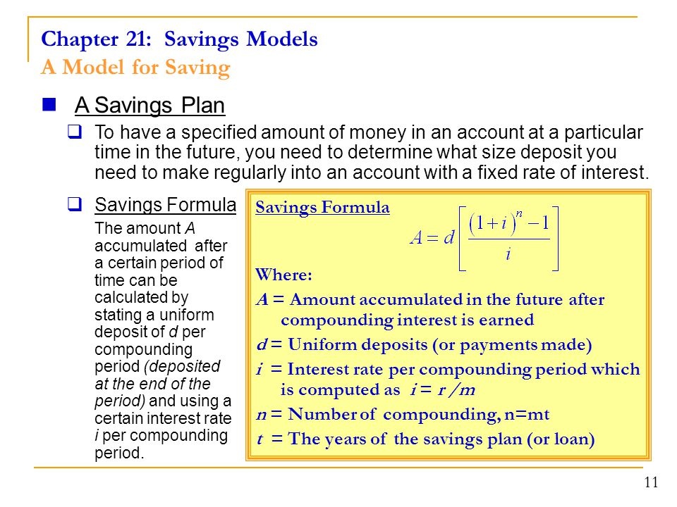 Chapter 21: Savings Models A Model for Saving 11 A Savings Plan  To have a specified amount of money in an account at a particular time in the future, you need to determine what size deposit you need to make regularly into an account with a fixed rate of interest.