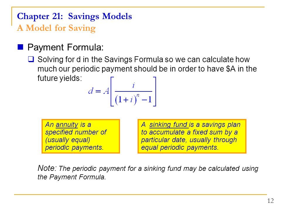 Chapter 21: Savings Models A Model for Saving Payment Formula:  Solving for d in the Savings Formula so we can calculate how much our periodic payment should be in order to have $A in the future yields: Note: The periodic payment for a sinking fund may be calculated using the Payment Formula.