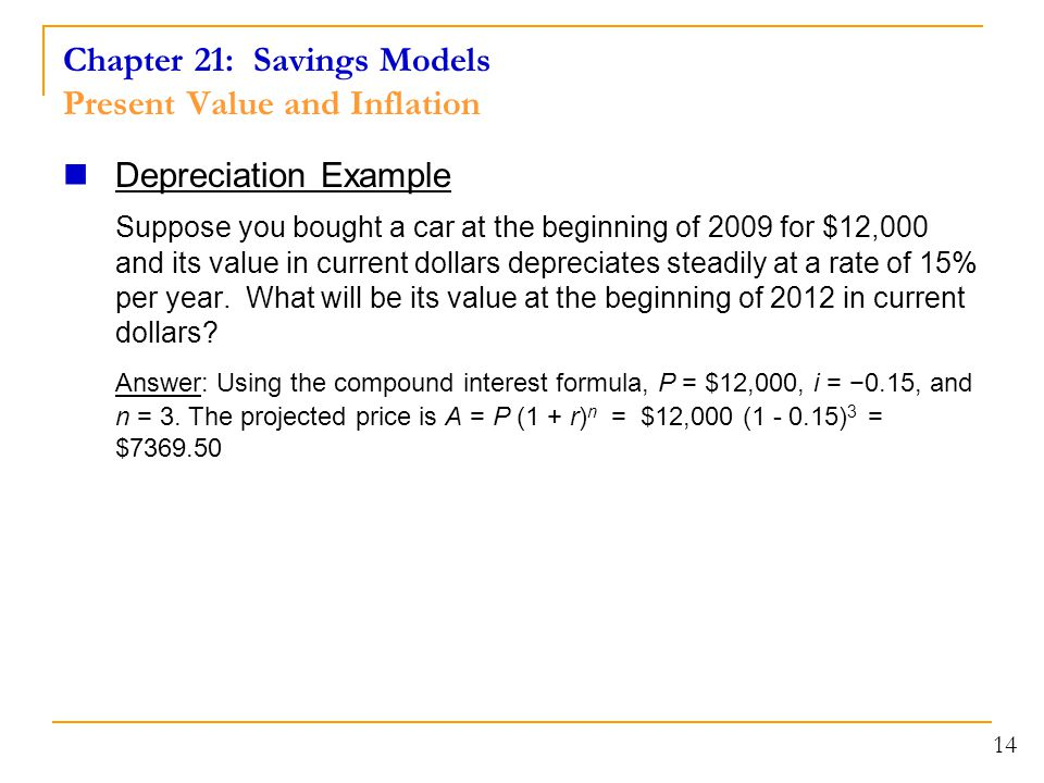 Chapter 21: Savings Models Present Value and Inflation Depreciation Example Suppose you bought a car at the beginning of 2009 for $12,000 and its value in current dollars depreciates steadily at a rate of 15% per year.