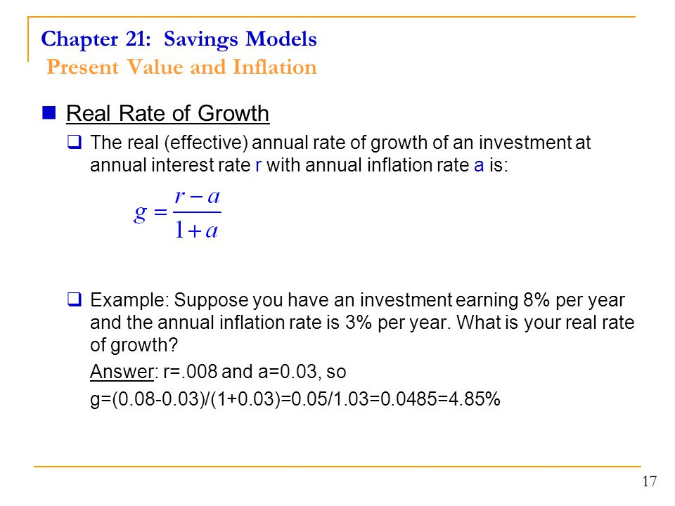 Chapter 21: Savings Models Present Value and Inflation Real Rate of Growth  The real (effective) annual rate of growth of an investment at annual interest rate r with annual inflation rate a is:  Example: Suppose you have an investment earning 8% per year and the annual inflation rate is 3% per year.