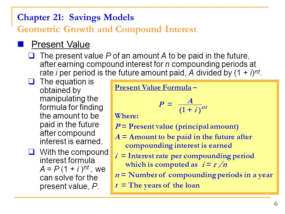 Chapter 21: Savings Models Geometric Growth and Compound Interest 6  The equation is obtained by manipulating the formula for finding the amount to be paid in the future after compound interest is earned.