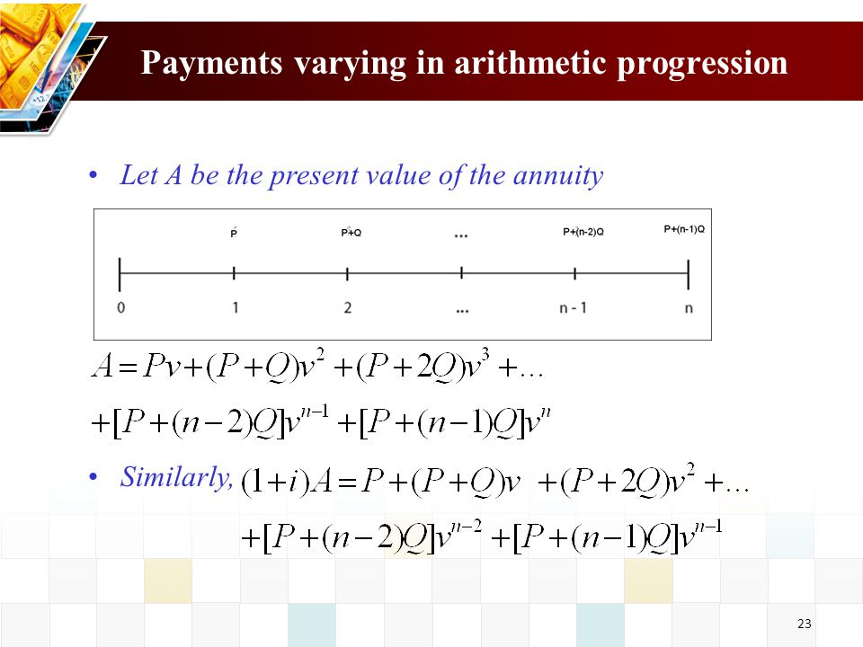 24 Payments varying in arithmetic progression Subtract the first equation from the second one: The accumulated value is given by: Subtract the first equation from the second one: The accumulated value is given by: