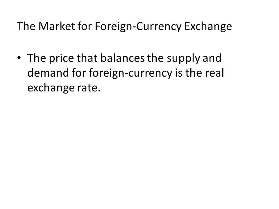 The Market for Foreign-Currency Exchange The price that balances the supply and demand for foreign-currency is the real exchange rate.
