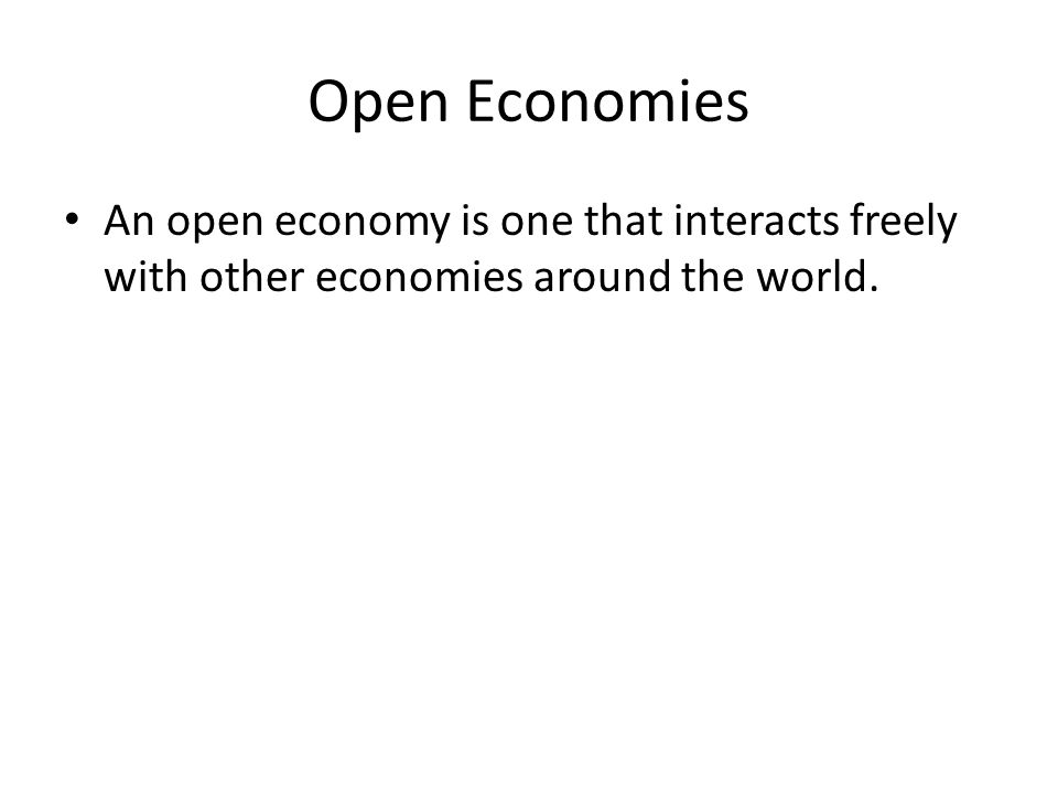 Open Economies An open economy is one that interacts freely with other economies around the world.