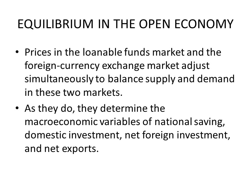EQUILIBRIUM IN THE OPEN ECONOMY Prices in the loanable funds market and the foreign-currency exchange market adjust simultaneously to balance supply and demand in these two markets.