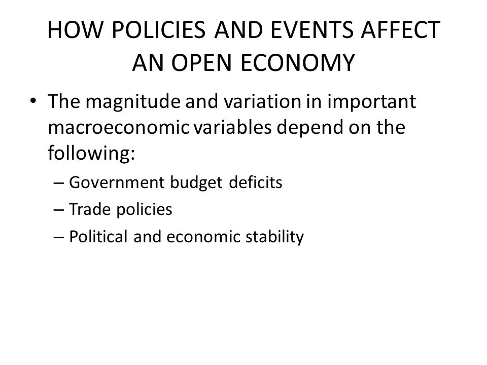 HOW POLICIES AND EVENTS AFFECT AN OPEN ECONOMY The magnitude and variation in important macroeconomic variables depend on the following: – Government budget deficits – Trade policies – Political and economic stability