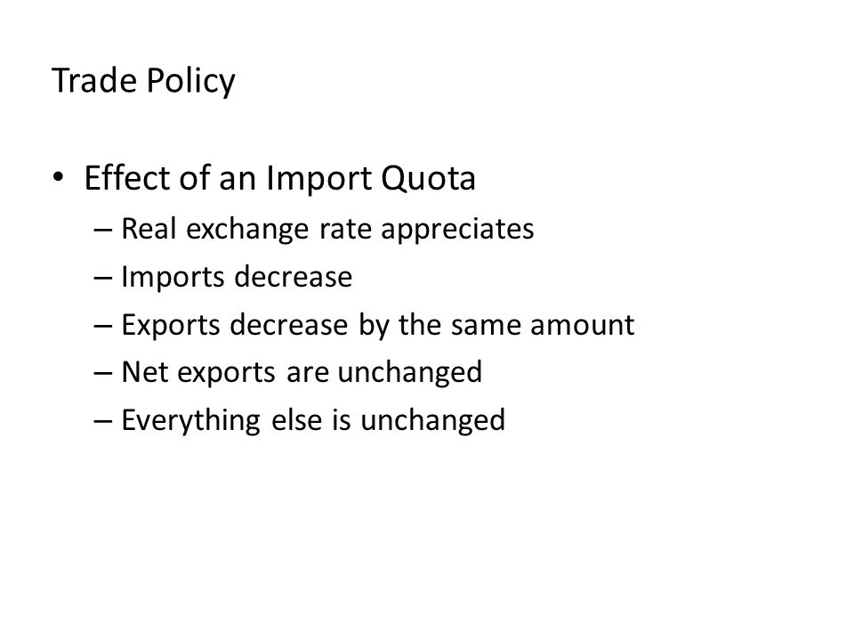 Trade Policy Effect of an Import Quota – Real exchange rate appreciates – Imports decrease – Exports decrease by the same amount – Net exports are unchanged – Everything else is unchanged