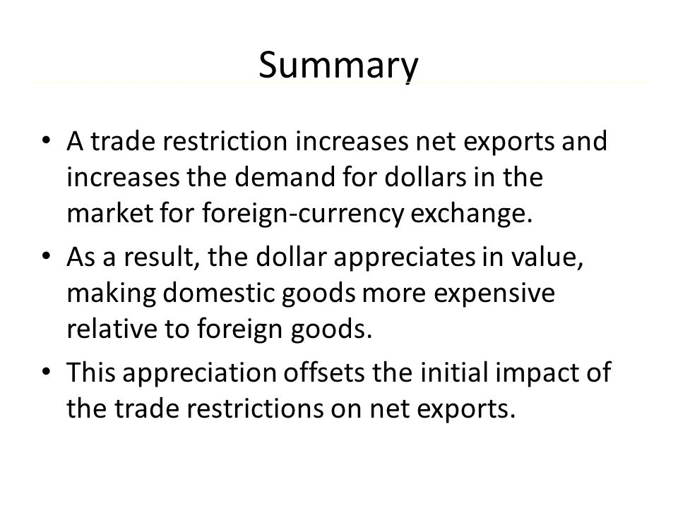 Summary A trade restriction increases net exports and increases the demand for dollars in the market for foreign-currency exchange.