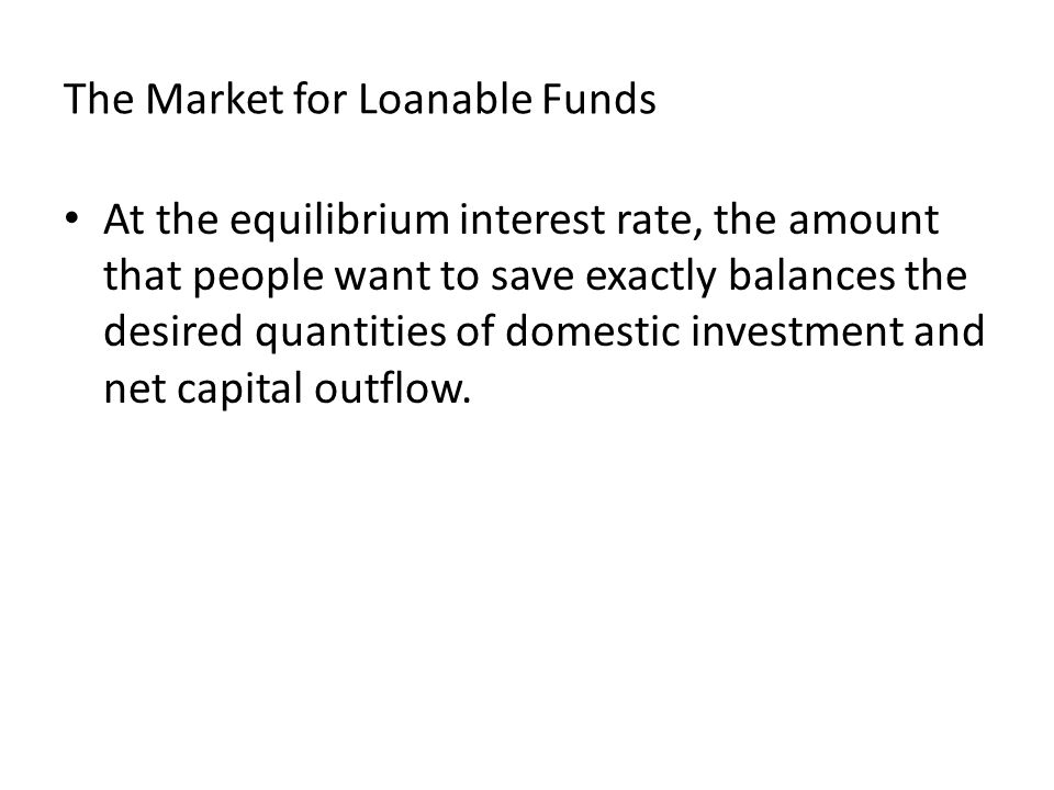The Market for Loanable Funds At the equilibrium interest rate, the amount that people want to save exactly balances the desired quantities of domestic investment and net capital outflow.