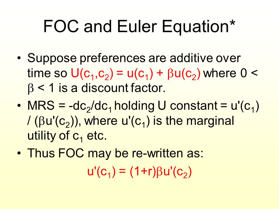 FOC and Euler Equation* Suppose preferences are additive over time so U(c 1,c 2 ) = u(c 1 ) +  u(c 2 ) where 0 <  < 1 is a discount factor. MRS = -d