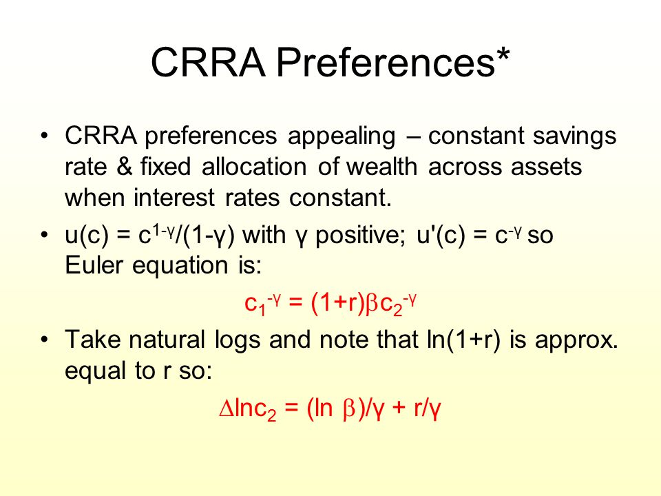 CRRA Preferences* CRRA preferences appealing – constant savings rate & fixed allocation of wealth across assets when interest rates constant. u(c) = c