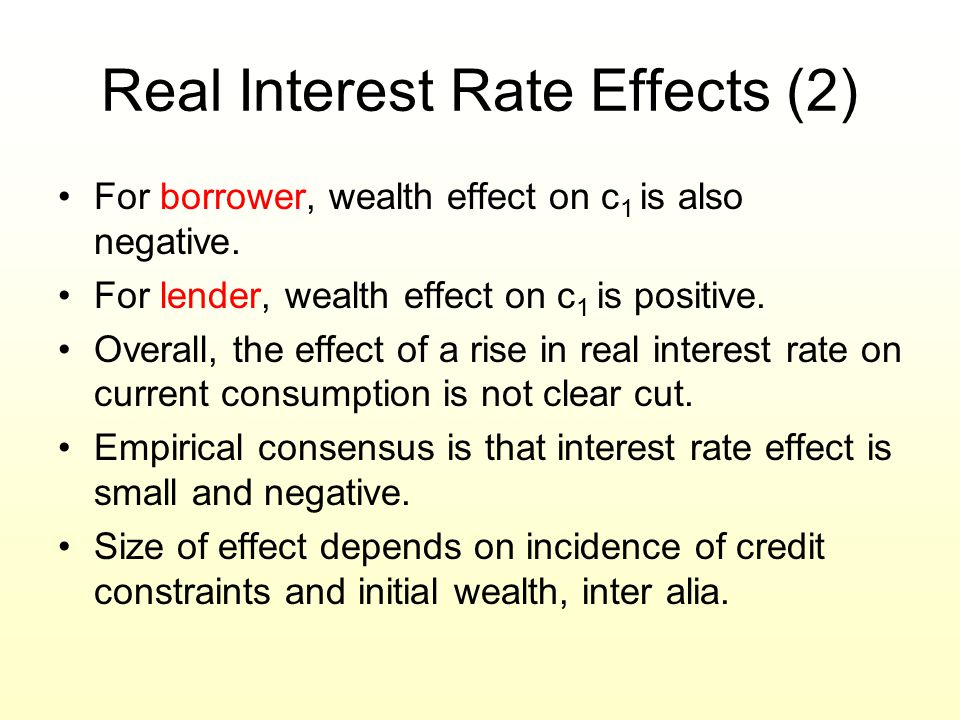 Real Interest Rate Effects (2) For borrower, wealth effect on c 1 is also negative. For lender, wealth effect on c 1 is positive. Overall, the effect