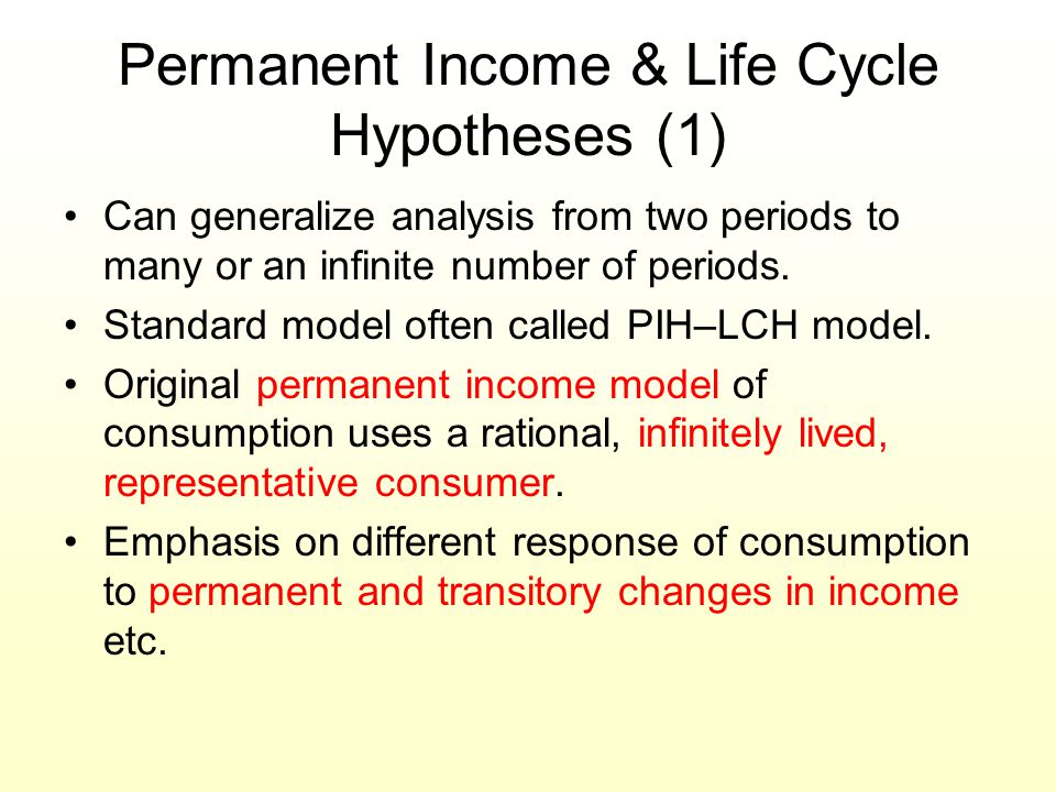 Permanent Income & Life Cycle Hypotheses (1) Can generalize analysis from two periods to many or an infinite number of periods. Standard model often c