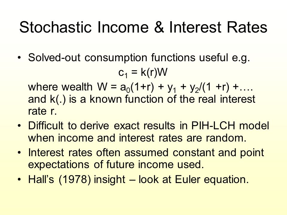 Stochastic Income & Interest Rates Solved-out consumption functions useful e.g. c 1 = k(r)W where wealth W = a 0 (1+r) + y 1 + y 2 /(1 +r) +…. and k(.