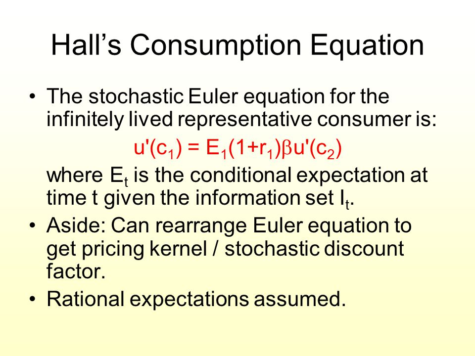 Hall's Consumption Equation The stochastic Euler equation for the infinitely lived representative consumer is: u'(c 1 ) = E 1 (1+r 1 )  u'(c 2 ) wher
