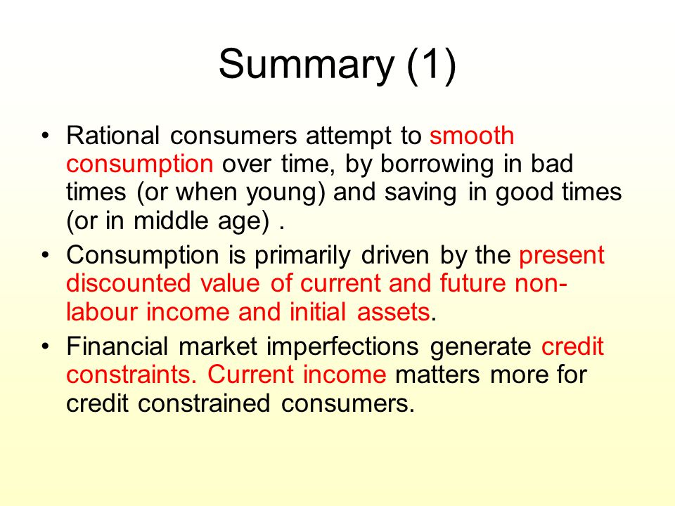Summary (1) Rational consumers attempt to smooth consumption over time, by borrowing in bad times (or when young) and saving in good times (or in midd