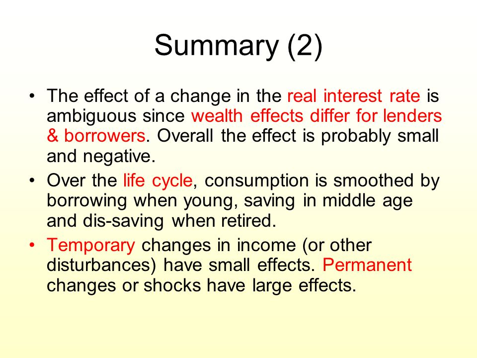 Summary (2) The effect of a change in the real interest rate is ambiguous since wealth effects differ for lenders & borrowers. Overall the effect is p