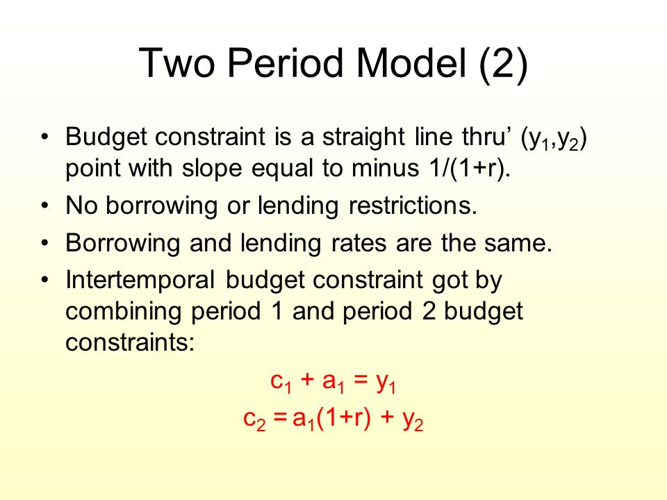 Two Period Model (2) Budget constraint is a straight line thru' (y 1,y 2 ) point with slope equal to minus 1/(1+r). No borrowing or lending restrictio