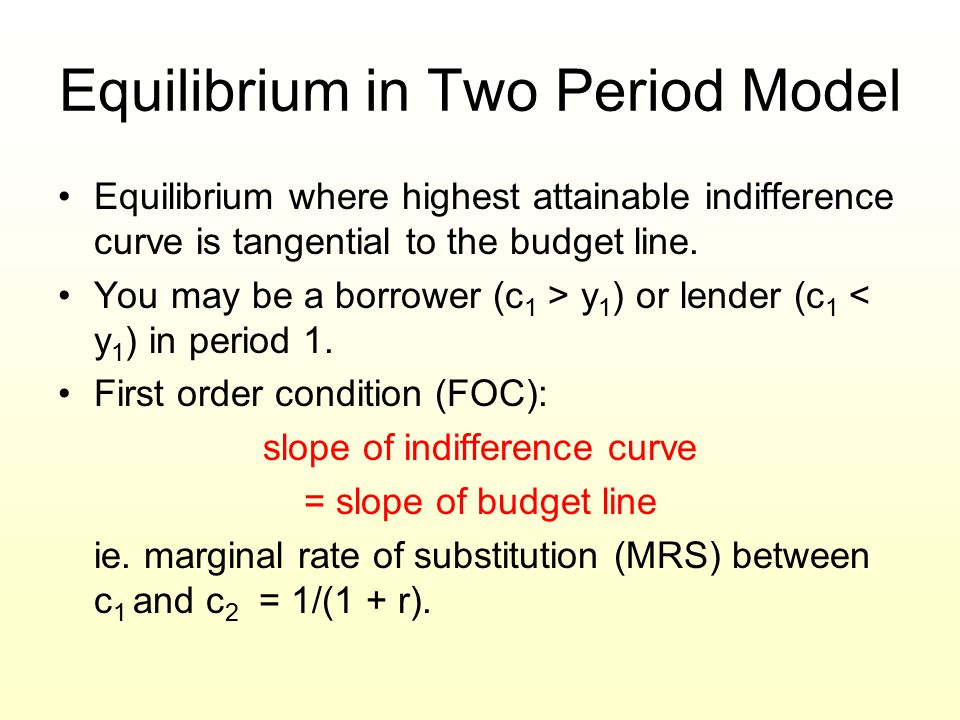Equilibrium in Two Period Model Equilibrium where highest attainable indifference curve is tangential to the budget line. You may be a borrower (c 1 >