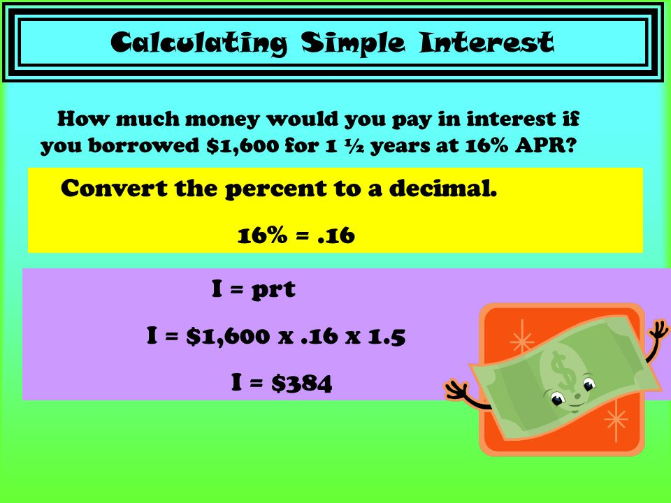 Calculating Simple Interest Convert the percent to a decimal. 16% =.16 How much money would you pay in interest if you borrowed $1,600 for 1 ½ years a