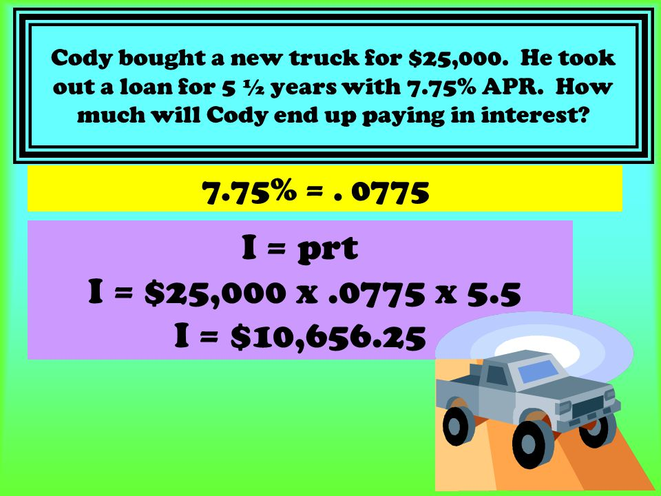 Cody bought a new truck for $25,000. He took out a loan for 5 ½ years with 7.75% APR. How much will Cody end up paying in interest? 7.75% =. 0775 I =