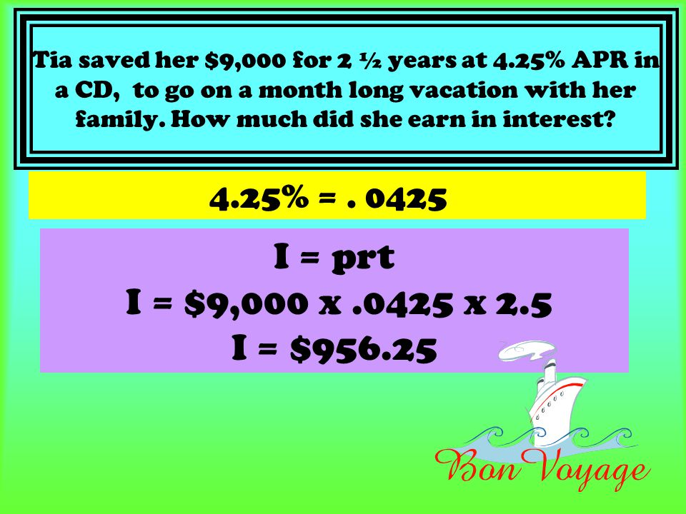 Tia saved her $9,000 for 2 ½ years at 4.25% APR in a CD, to go on a month long vacation with her family. How much did she earn in interest? 4.25% =. 0