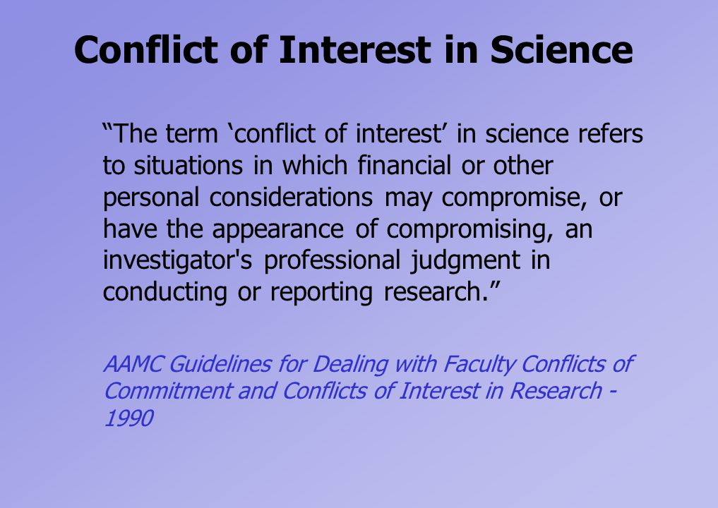 Conflict of Interest in Science The term 'conflict of interest' in science refers to situations in which financial or other personal considerations may compromise, or have the appearance of compromising, an investigator s professional judgment in conducting or reporting research. AAMC Guidelines for Dealing with Faculty Conflicts of Commitment and Conflicts of Interest in Research - 1990