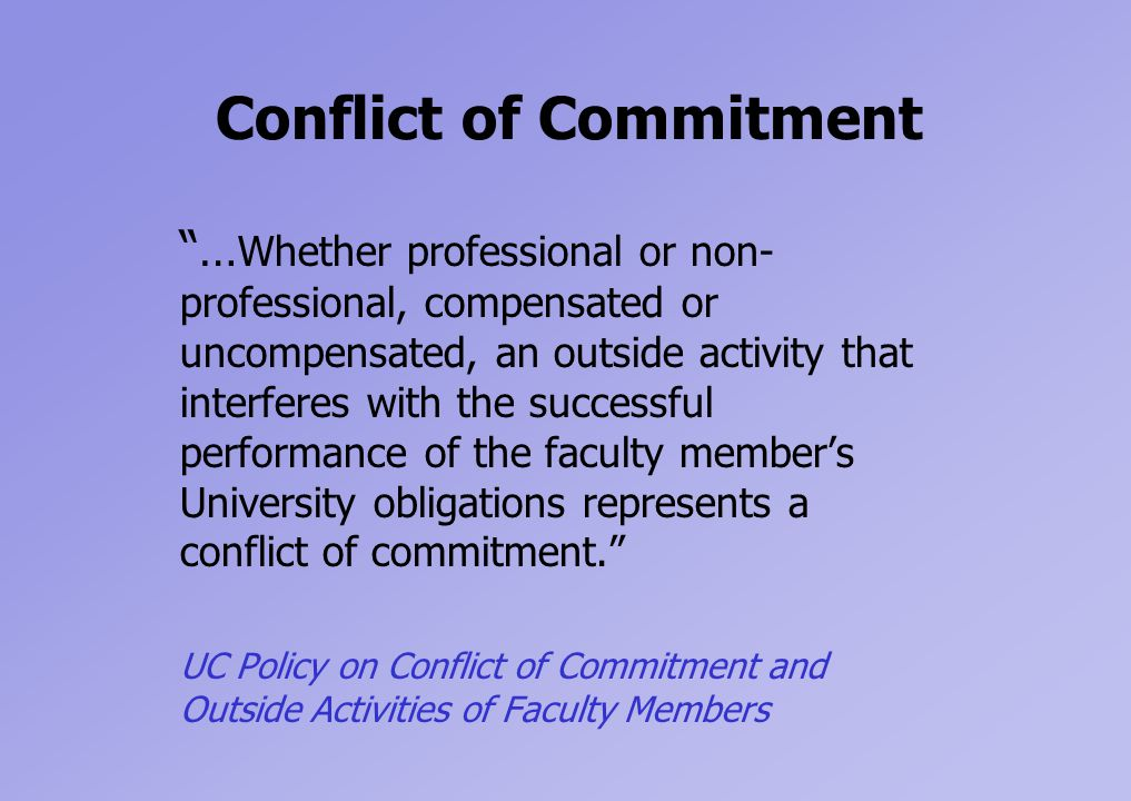 Conflict of Commitment … Whether professional or non- professional, compensated or uncompensated, an outside activity that interferes with the successful performance of the faculty member's University obligations represents a conflict of commitment. UC Policy on Conflict of Commitment and Outside Activities of Faculty Members
