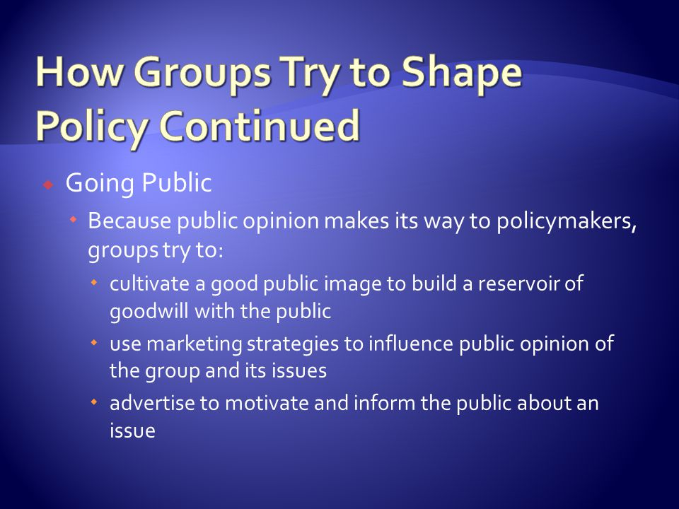  Going Public  Because public opinion makes its way to policymakers, groups try to:  cultivate a good public image to build a reservoir of goodwill with the public  use marketing strategies to influence public opinion of the group and its issues  advertise to motivate and inform the public about an issue