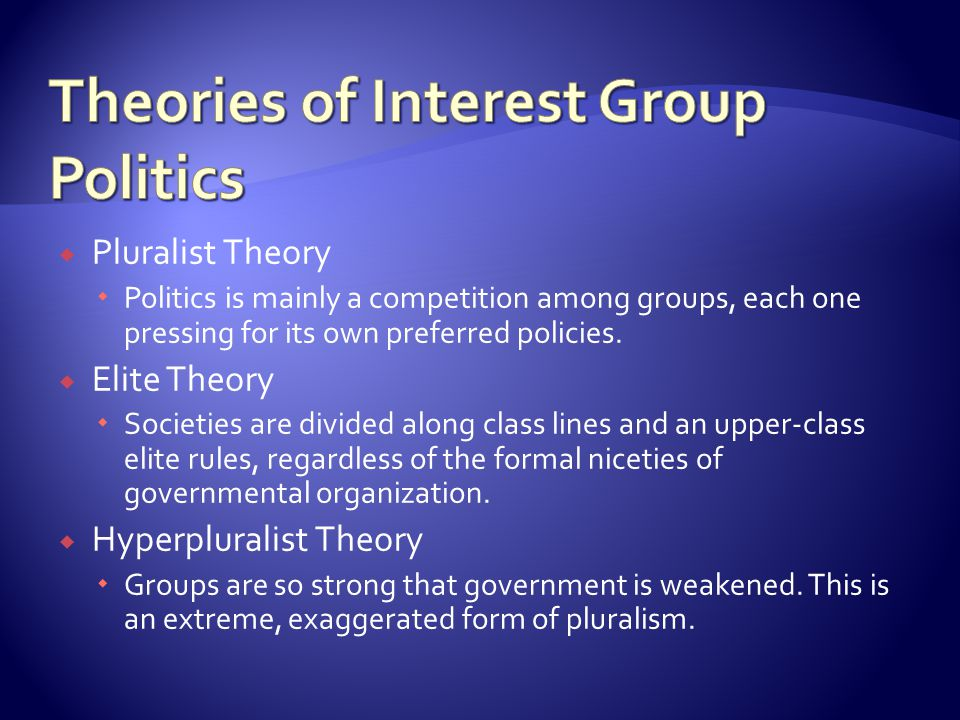  Pluralist Theory  Politics is mainly a competition among groups, each one pressing for its own preferred policies.