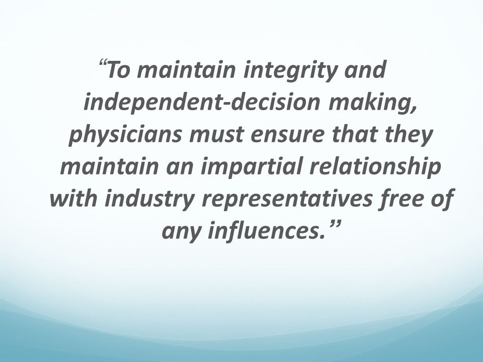 """""""To maintain integrity and independent-decision making, physicians must ensure that they maintain an impartial relationship with industry representati"""