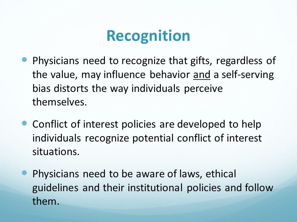 Recognition Physicians need to recognize that gifts, regardless of the value, may influence behavior and a self-serving bias distorts the way individuals perceive themselves.